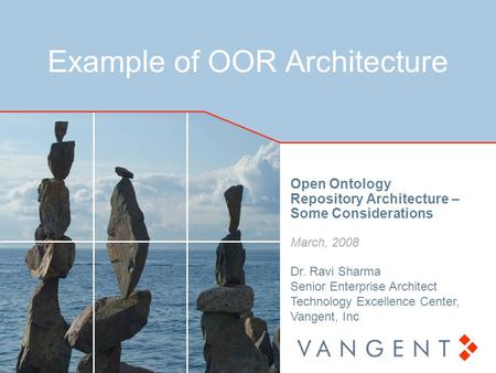 Example of OOR Architecture Open Ontology Repository Architecture – Some Considerations March, 2008 Dr. Ravi Sharma Senior Enterprise Architect Technology.