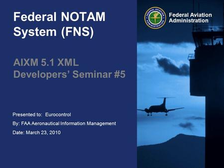 Presented to: By: FAA Aeronautical Information Management Date: March 23, 2010 Federal Aviation Administration Federal NOTAM System (FNS) AIXM 5.1 XML.