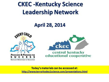 CKEC -Kentucky Science Leadership Network April 28, 2014 Today's materials can be accessed at:
