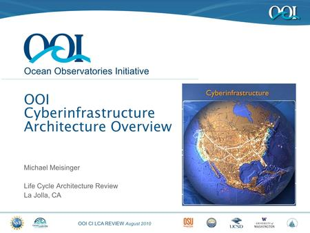 OOI CI LCA REVIEW August 2010 Ocean Observatories Initiative OOI Cyberinfrastructure Architecture Overview Michael Meisinger Life Cycle Architecture Review.