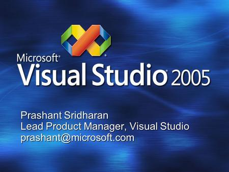 Prashant Sridharan Lead Product Manager, Visual Studio Visual Studio 2005.