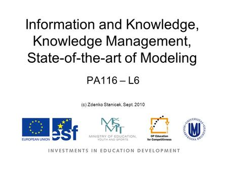 Information and Knowledge, Knowledge Management, State-of-the-art of Modeling PA116 – L6 (c) Zdenko Stanicek, Sept. 2010.
