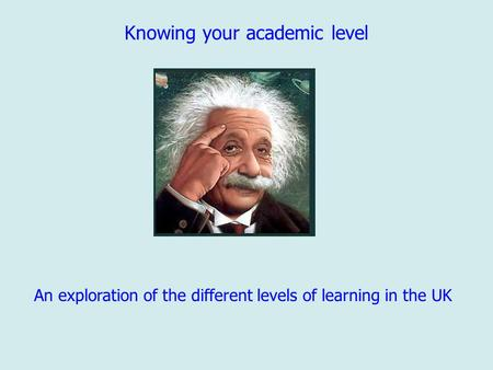 Knowing your academic level An exploration of the different levels of learning in the UK.