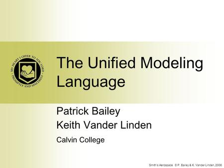 Smith's Aerospace © P. Bailey & K. Vander Linden, 2006 The Unified Modeling Language Patrick Bailey Keith Vander Linden Calvin College.