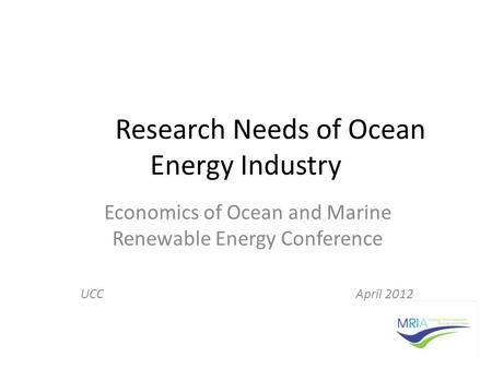 Research Needs of Ocean Energy Industry Economics of Ocean and Marine Renewable Energy Conference UCC April 2012.