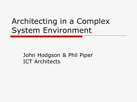 Architecting in a Complex System Environment John Hodgson & Phil Piper ICT Architects.