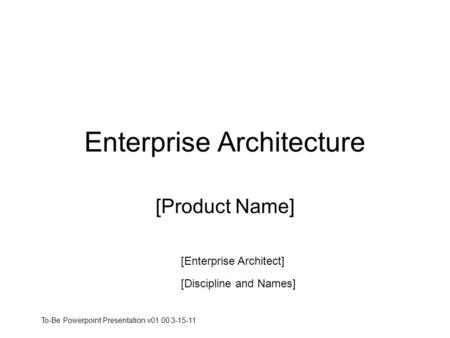 Enterprise Architecture [Product Name] [Enterprise Architect] [Discipline and Names] To-Be Powerpoint Presentation v01.00 3-15-11.