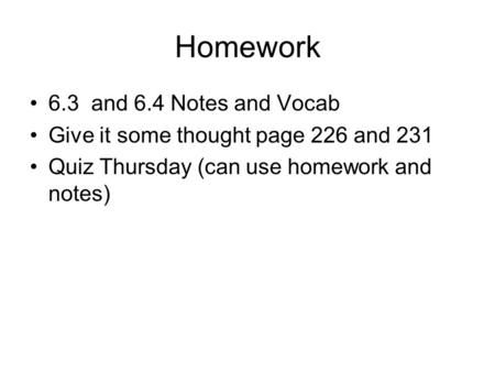 Homework 6.3 and 6.4 Notes and Vocab Give it some thought page 226 and 231 Quiz Thursday (can use homework and notes)