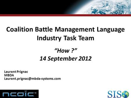"RESEARCH & TECHNOLOGIES Coalition Battle Management Language Industry Task Team ""How ?"" 14 September 2012 Laurent Prignac MBDA"