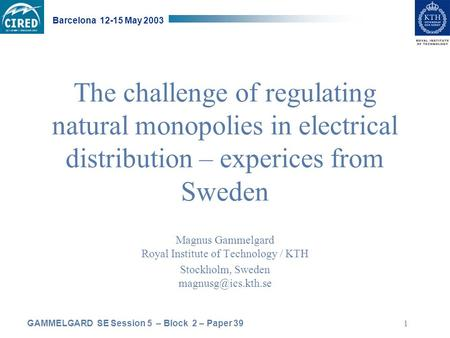 GAMMELGARD SE Session 5 – Block 2 – Paper 39 Barcelona 12-15 May 2003 1 The challenge of regulating natural monopolies in electrical distribution – experices.