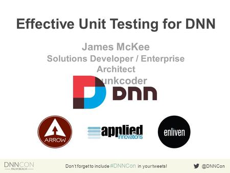 @DNNCon Don't forget to include #DNNCon in your tweets! Effective Unit Testing for DNN James McKee Solutions Developer / Enterprise