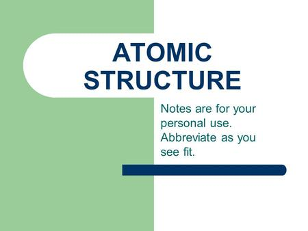ATOMIC STRUCTURE Notes are for your personal use. Abbreviate as you see fit.