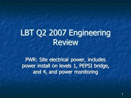 1 LBT Q2 2007 Engineering Review PWR: Site electrical power, includes power install on levels 1, PEPSI bridge, and 4, and power monitoring.