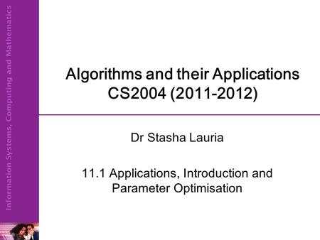 Algorithms and their Applications CS2004 (2011-2012) Dr Stasha Lauria 11.1 Applications, Introduction and Parameter Optimisation.
