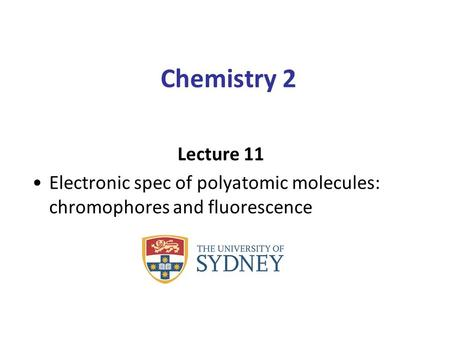 Chemistry 2 Lecture 11 Electronic spec of polyatomic molecules: chromophores and fluorescence.
