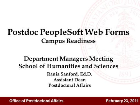 Office of Postdoctoral Affairs February 23, 2011 Rania Sanford, Ed.D. Assistant Dean Postdoctoral Affairs Postdoc PeopleSoft Web Forms Campus Readiness.