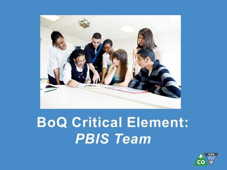 BoQ Critical Element: PBIS Team. 1. Team has administrative support 2. Team has regular meetings (at least monthly) 3. Team has established a clear mission/