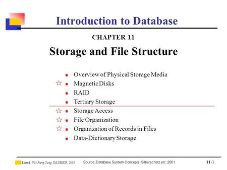 Source: Database System Concepts, Silberschatz etc. 2001 Edited: Wei-Pang Yang, IM.NDHU, 2005 11-1 Introduction to Database CHAPTER 11 Storage and File.