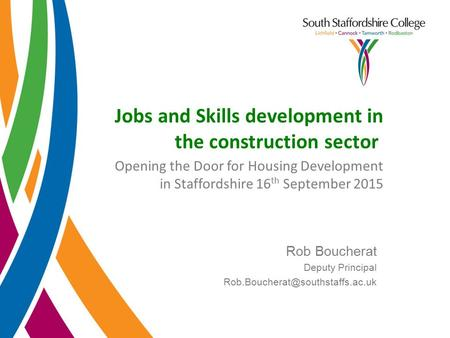 Jobs and Skills development in the construction sector Opening the Door for Housing Development in Staffordshire 16 th September 2015 Rob Boucherat Deputy.