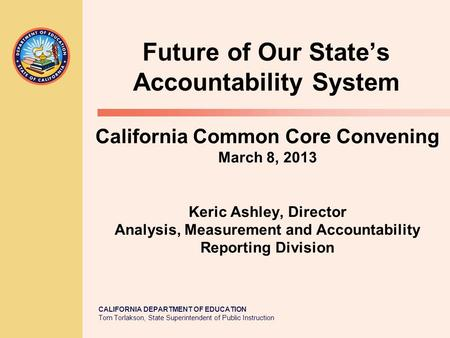 CALIFORNIA DEPARTMENT OF EDUCATION Tom Torlakson, State Superintendent of Public Instruction California Common Core Convening March 8, 2013 Keric Ashley,