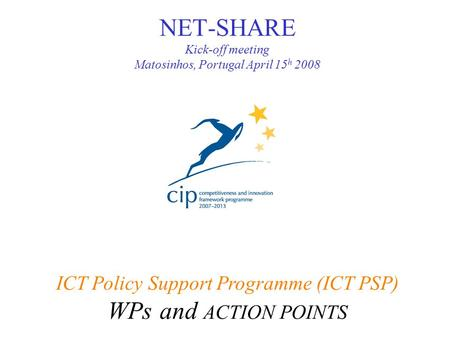 NET-SHARE Kick-off meeting Matosinhos, Portugal April 15 h 2008 ICT Policy Support Programme (ICT PSP) WPs and ACTION POINTS.