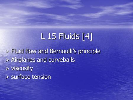 L 15 Fluids [4] > Fluid flow and Bernoulli's principle > Airplanes and curveballs > viscosity > surface tension.