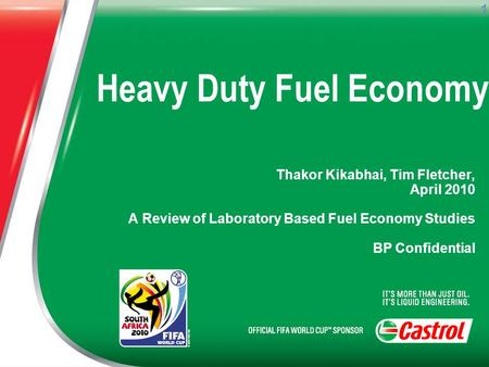 1 Heavy Duty Fuel Economy Thakor Kikabhai, Tim Fletcher, April 2010 A Review of Laboratory Based Fuel Economy Studies BP Confidential.