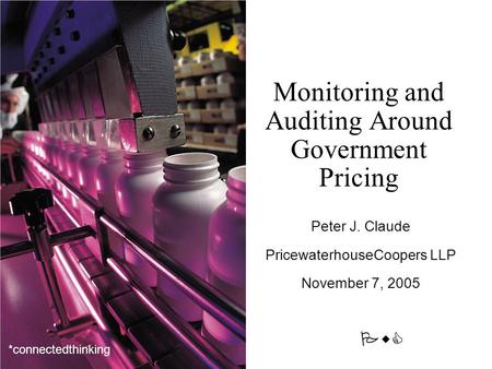 PwC *connectedthinking Monitoring and Auditing Around Government Pricing Peter J. Claude PricewaterhouseCoopers LLP November 7, 2005.