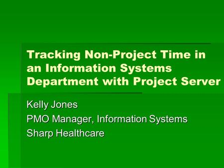Tracking Non-Project Time in an Information Systems Department with Project Server Kelly Jones PMO Manager, Information Systems Sharp Healthcare.