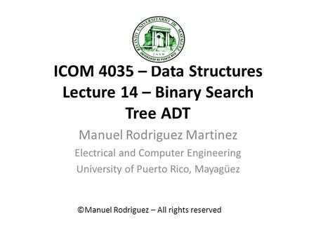 ICOM 4035 – Data Structures Lecture 14 – Binary Search Tree ADT Manuel Rodriguez Martinez Electrical and Computer Engineering University of Puerto Rico,