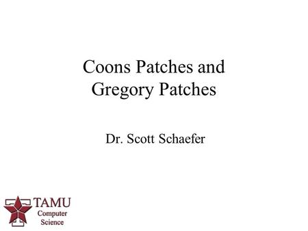 1 Dr. Scott Schaefer Coons Patches and Gregory Patches.