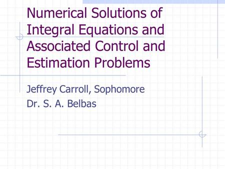 Numerical Solutions of Integral Equations and Associated Control and Estimation Problems Jeffrey Carroll, Sophomore Dr. S. A. Belbas.
