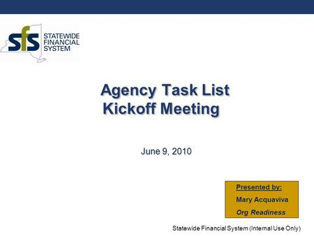 Statewide Financial System (Internal Use Only) Agency Task List Kickoff Meeting June 9, 2010 Presented by: Mary Acquaviva Org Readiness.