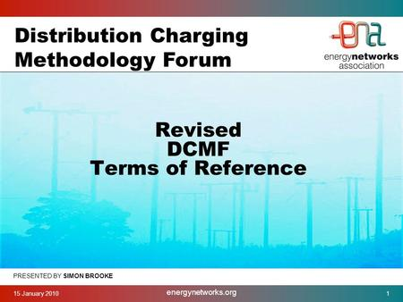 15 January 2010 energynetworks.org 1 PRESENTED BY SIMON BROOKE Revised DCMF Terms of Reference Distribution Charging Methodology Forum.