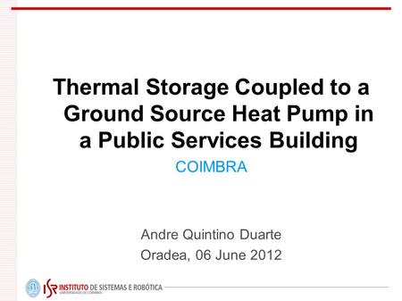 Thermal Storage Coupled to a Ground Source Heat Pump in a Public Services Building COIMBRA Andre Quintino Duarte Oradea, 06 June 2012.