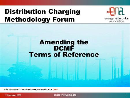 12 November 2009 energynetworks.org 1 PRESENTED BY SIMON BROOKE, ON BEHALF OF CMG Amending the DCMF Terms of Reference Distribution Charging Methodology.