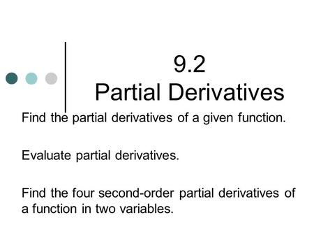 9.2 Partial Derivatives Find the partial derivatives of a given function. Evaluate partial derivatives. Find the four second-order partial derivatives.