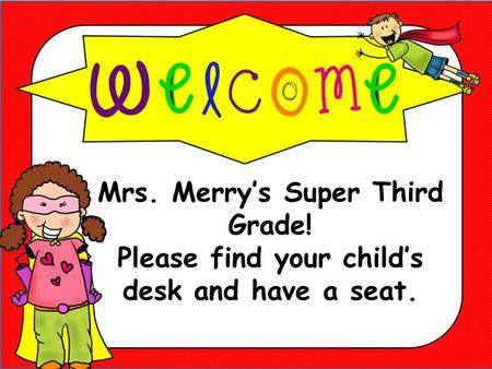 Mrs. Merry's Super Third Grade! Please find your child's desk and have a seat.