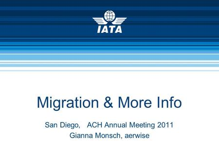 Migration & More Info San Diego, ACH Annual Meeting 2011 Gianna Monsch, aerwise.