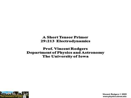 Vincent Rodgers © 2005 www.physics.uiowa.edu. Vincent Rodgers © 2005 www.physics.uiowa.edu A Very Brief Intro to Tensor Calculus Two important concepts: