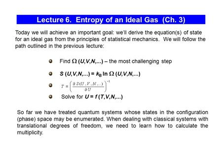 Lecture 6. Entropy of an Ideal Gas (Ch. 3) Find  (U,V,N,...) – the most challenging step S (U,V,N,...) = k B ln  (U,V,N,...) Solve for U = f (T,V,N,...)