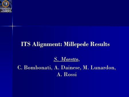 ITS Alignment: Millepede Results S. Moretto, C. Bombonati, A. Dainese, M. Lunardon, A. Rossi.