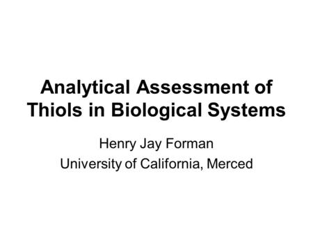 Analytical Assessment of Thiols in Biological Systems Henry Jay Forman University of California, Merced.