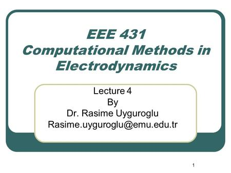 1 EEE 431 Computational Methods in Electrodynamics Lecture 4 By Dr. Rasime Uyguroglu