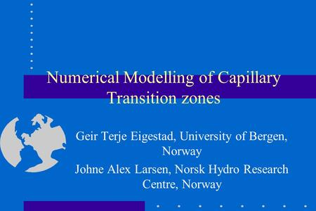 Numerical Modelling of Capillary Transition zones Geir Terje Eigestad, University of Bergen, Norway Johne Alex Larsen, Norsk Hydro Research Centre, Norway.