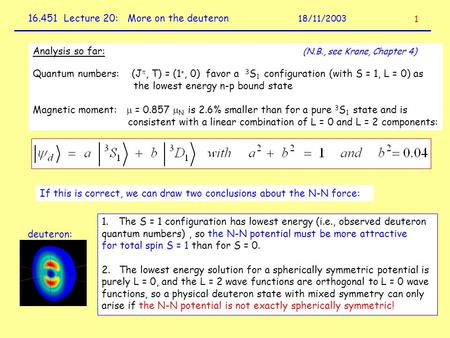 16.451 Lecture 20: More on the deuteron 18/11/2003 1 Analysis so far: (N.B., see Krane, Chapter 4) Quantum numbers: (J , T) = (1 +, 0) favor a 3 S 1 configuration.
