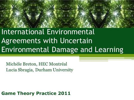 International Environmental Agreements with Uncertain Environmental Damage and Learning Michèle Breton, HEC Montréal Lucia Sbragia, Durham University Game.