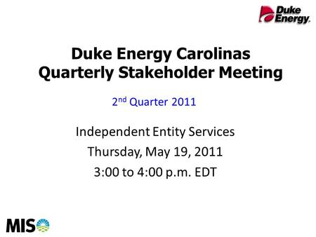 Duke Energy Carolinas Quarterly Stakeholder Meeting Independent Entity Services Thursday, May 19, 2011 3:00 to 4:00 p.m. EDT 2 nd Quarter 2011.