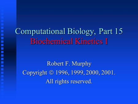 Computational Biology, Part 15 Biochemical Kinetics I Robert F. Murphy Copyright  1996, 1999, 2000, 2001. All rights reserved.