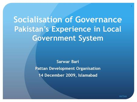 Socialisation of Governance Pakistan's Experience in Local Government System Sarwar Bari Pattan Development Organisation 14 December 2009, Islamabad 1.